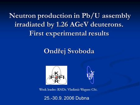 Neutron production in Pb/U assembly irradiated by 1.26 AGeV deuterons. First experimental results Ondřej Svoboda Neutron production in Pb/U assembly irradiated.