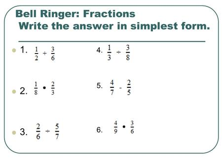 Bell Ringer: Fractions Write the answer in simplest form. 1. 2. 3. 4. 5. 6.