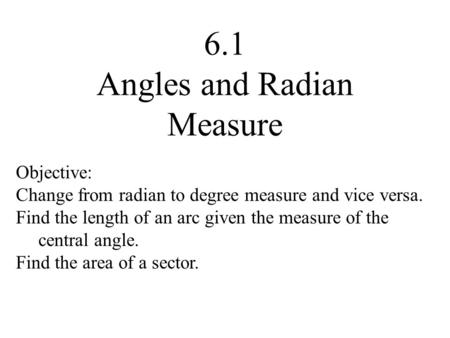 6.1 Angles and Radian Measure Objective: Change from radian to degree measure and vice versa. Find the length of an arc given the measure of the central.