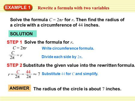 EXAMPLE 1 Rewrite a formula with two variables Solve the formula C = 2πr for r. Then find the radius of a circle with a circumference of 44 inches. SOLUTION.