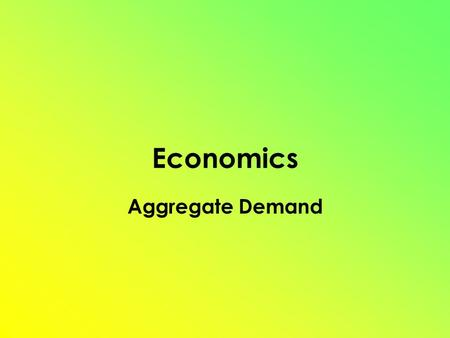 Economics Aggregate Demand. Aggregate Demand (AD) = GDPr = C + G + Ig + Xn Shows the amount of Real GDP that the private, public and foreign sector collectively.