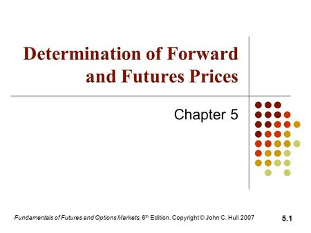 Fundamentals of Futures and Options Markets, 6 th Edition, Copyright © John C. Hull 2007 5.1 Determination of Forward and Futures Prices Chapter 5.