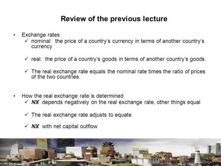 Review of the previous lecture Exchange rates nominal: the price of a country's currency in terms of another country's currency real: the price of a country's.