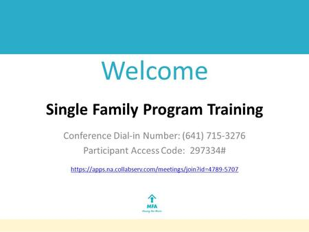 Welcome Single Family Program Training Conference Dial-in Number: (641) 715-3276 Participant Access Code: 297334# https://apps.na.collabserv.com/meetings/join?id=4789-5707.