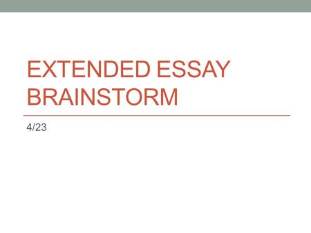 EXTENDED ESSAY BRAINSTORM 4/23. Agenda Review basic topics related to the EE End Goal – Have some idea on the topic that you would want to write about.