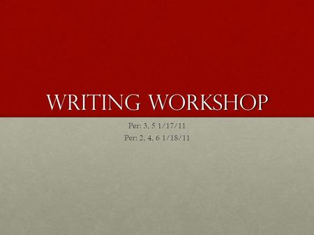 Writing Workshop Per: 3, 5 1/17/11 Per: 2, 4, 6 1/18/11.