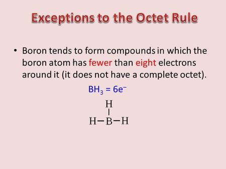 Boron tends to form compounds in which the boron atom has fewer than eight electrons around it (it does not have a complete octet). BH 3 = 6e –