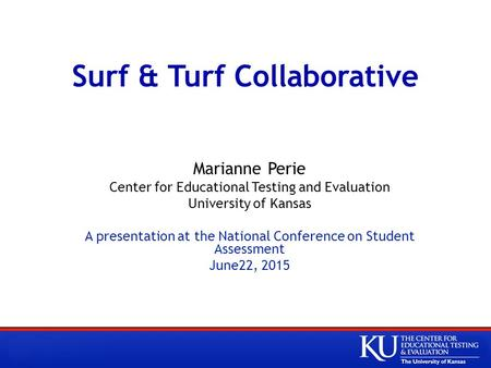 Surf & Turf Collaborative Marianne Perie Center for Educational Testing and Evaluation University of Kansas A presentation at the National Conference on.
