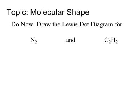 Topic: Molecular Shape Do Now: Draw the Lewis Dot Diagram for N 2 and C 2 H 2.