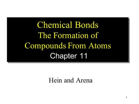 1 Chemical Bonds The Formation of Compounds From Atoms Chapter 11 Hein and Arena.