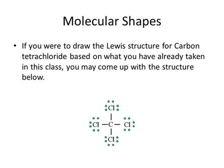 Molecular Shapes If you were to draw the Lewis structure for Carbon tetrachloride based on what you have already taken in this class, you may come up with.
