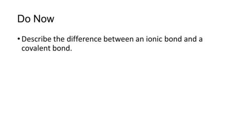 Do Now Describe the difference between an ionic bond and a covalent bond.