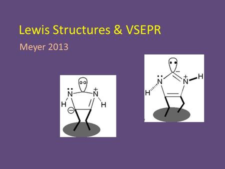 Lewis Structures & VSEPR Meyer 2013. Lewis Structures Lewis Structure – Picture of a molecule – Uses lines to indicate chemical bonds – Uses dots to indicate.