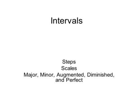 Intervals Steps Scales Major, Minor, Augmented, Diminished, and Perfect.