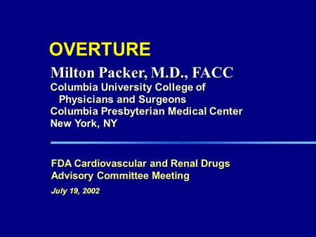 OVERTURE FDA Cardiovascular and Renal Drugs Advisory Committee Meeting July 19, 2002 Milton Packer, M.D., FACC Columbia University College of Physicians.