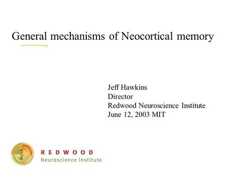 General mechanisms of Neocortical memory Jeff Hawkins Director Redwood Neuroscience Institute June 12, 2003 MIT.