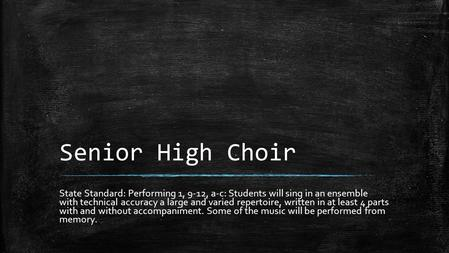 Senior High Choir State Standard: Performing 1, 9-12, a-c: Students will sing in an ensemble with technical accuracy a large and varied repertoire, written.