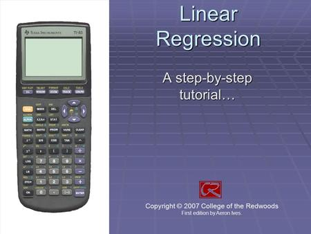Linear Regression A step-by-step tutorial… Copyright © 2007 College of the Redwoods First edition by Aeron Ives.