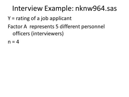 Interview Example: nknw964.sas Y = rating of a job applicant Factor A represents 5 different personnel officers (interviewers) n = 4.
