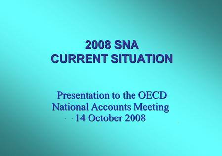 2008 SNA CURRENT SITUATION Presentation to the OECD National Accounts Meeting 14 October 2008 Presentation to the OECD National Accounts Meeting 14 October.
