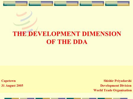 1 THE DEVELOPMENT DIMENSION OF THE DDA Capetown Shishir Priyadarshi 31 August 2005 Development Division World Trade Organisation.
