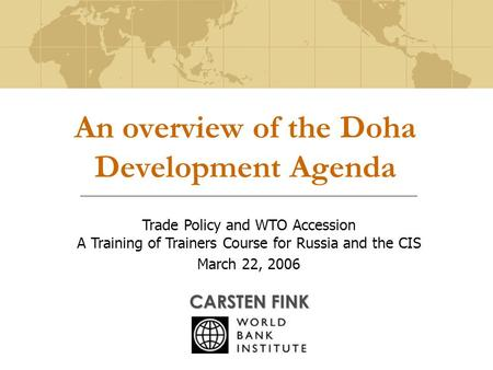An overview of the Doha Development Agenda CARSTEN FINK Trade Policy and WTO Accession A Training of Trainers Course for Russia and the CIS March 22, 2006.