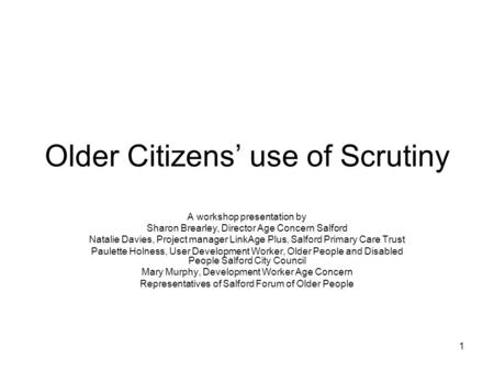 1 Older Citizens' use of Scrutiny A workshop presentation by Sharon Brearley, Director Age Concern Salford Natalie Davies, Project manager LinkAge Plus,