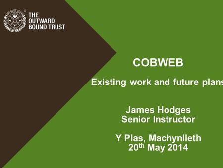 COBWEB Existing work and future plans James Hodges Senior Instructor Y Plas, Machynlleth 20 th May 2014.