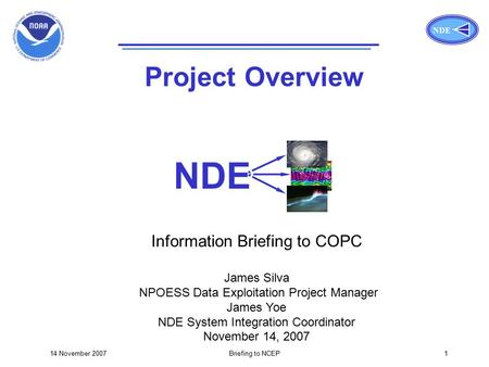 NDE 14 November 2007Briefing to NCEP1 Title Page NDE Project Overview Information Briefing to COPC James Silva NPOESS Data Exploitation Project Manager.