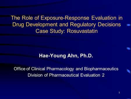 1 The Role of Exposure-Response Evaluation in Drug Development and Regulatory Decisions Case Study: Rosuvastatin Hae-Young Ahn, Ph.D. Office of Clinical.
