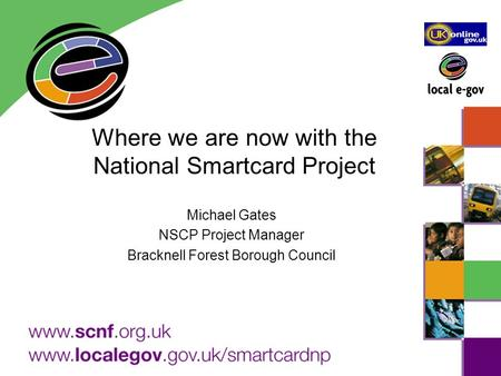 Where we are now with the National Smartcard Project Michael Gates NSCP Project Manager Bracknell Forest Borough Council.