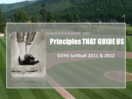 Principles THAT GUIDE US GVHS Softball 2011 & 2012.
