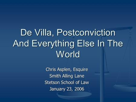 De Villa, Postconviction And Everything Else In The World Chris Asplen, Esquire Smith Alling Lane Stetson School of Law January 23, 2006.