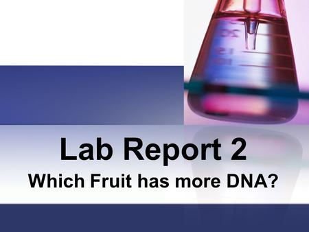 Lab Report 2 Which Fruit has more DNA?. Title Page Name of Lab, Name of Student, Date, Period, Subject Name of Lab: Which Fruit has more DNA? The Rest.