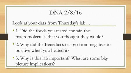 DNA 2/8/16 Look at your data from Thursday's lab… 1. Did the foods you tested contain the macromolecules that you thought they would? 2. Why did the Benedict's.
