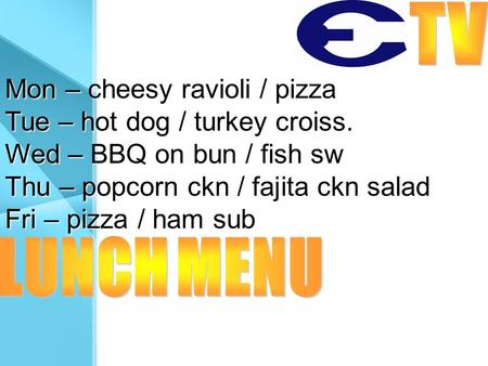 Mon – cheesy ravioli / pizza Tue – hot dog / turkey croiss. Wed – BBQ on bun / fish sw Thu – popcorn ckn / fajita ckn salad Fri – pizza / ham sub.