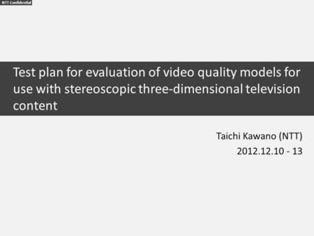 NTT Confidential Test plan for evaluation of video quality models for use with stereoscopic three-dimensional television content Taichi Kawano (NTT) 2012.12.10.