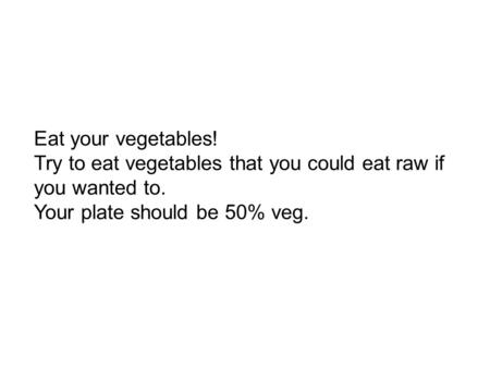 Eat your vegetables! Try to eat vegetables that you could eat raw if you wanted to. Your plate should be 50% veg.