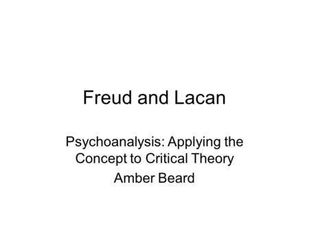 Freud and Lacan Psychoanalysis: Applying the Concept to Critical Theory Amber Beard.