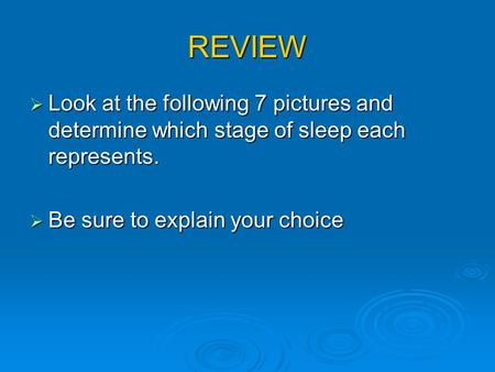 REVIEW  Look at the following 7 pictures and determine which stage of sleep each represents.  Be sure to explain your choice.