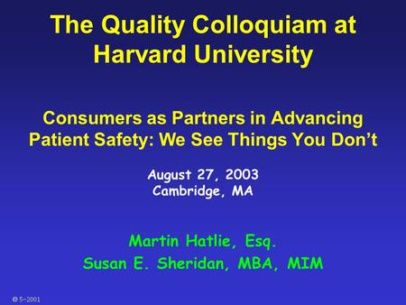  The Quality Colloquiam at Harvard University Consumers as Partners in Advancing Patient Safety: We See Things You Don't August 27, 2003 Cambridge,