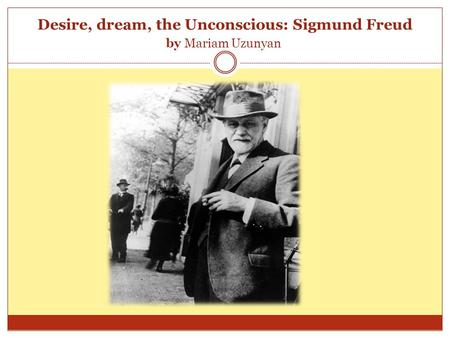Desire, dream, the Unconscious: Sigmund Freud by Mariam Uzunyan.