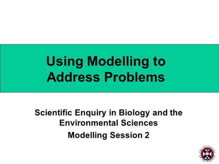 Using Modelling to Address Problems Scientific Enquiry in Biology and the Environmental Sciences Modelling Session 2.