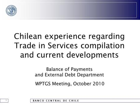 B A N C O C E N T R A L D E C H I L E 1 Chilean experience regarding Trade in Services compilation and current developments Balance of Payments and External.