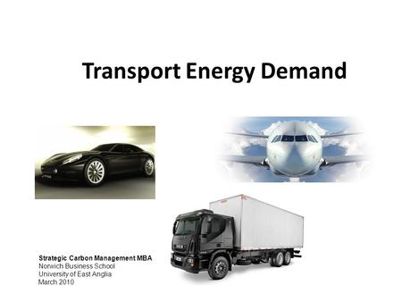 Transport Energy Demand Strategic Carbon Management MBA Norwich Business School University of East Anglia March 2010.