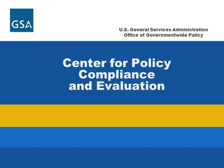 U.S. General Services Administration Office of Governmentwide Policy Center for Policy Compliance and Evaluation.