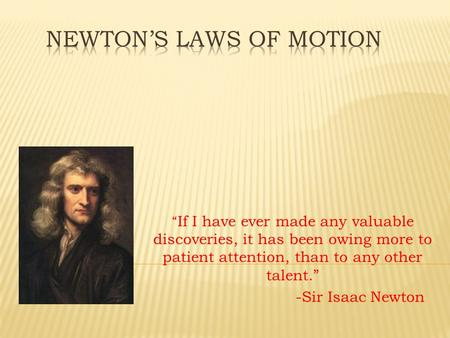 """ If I have ever made any valuable discoveries, it has been owing more to patient attention, than to any other talent."" -Sir Isaac Newton."