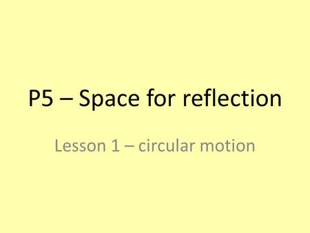 P5 – Space for reflection Lesson 1 – circular motion.