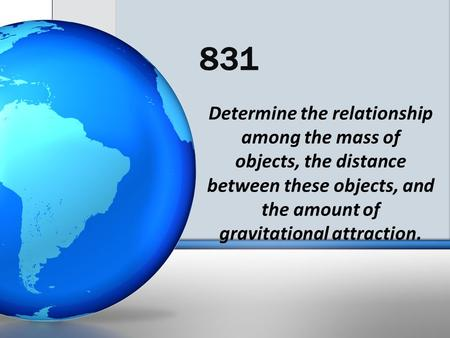 831 Determine the relationship among the mass of objects, the distance between these objects, and the amount of gravitational attraction.