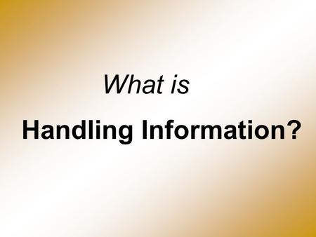 Handling Information? What is. What is handling information? Information handling involves gathering, storing, manipulating, interrogating and using information.
